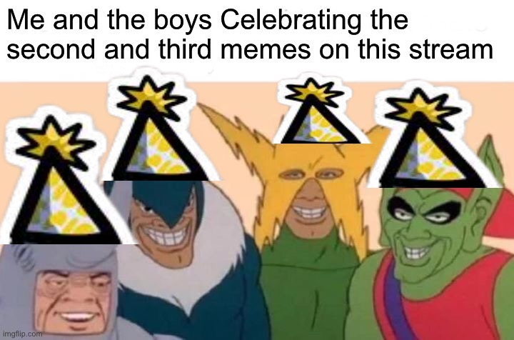 Thanks |  Me and the boys Celebrating the second and third memes on this stream | image tagged in memes,me and the boys | made w/ Imgflip meme maker