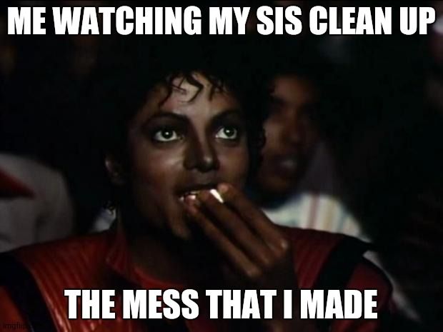 Michael Jackson |  ME WATCHING MY SIS CLEAN UP; THE MESS THAT I MADE | image tagged in memes,michael jackson popcorn | made w/ Imgflip meme maker
