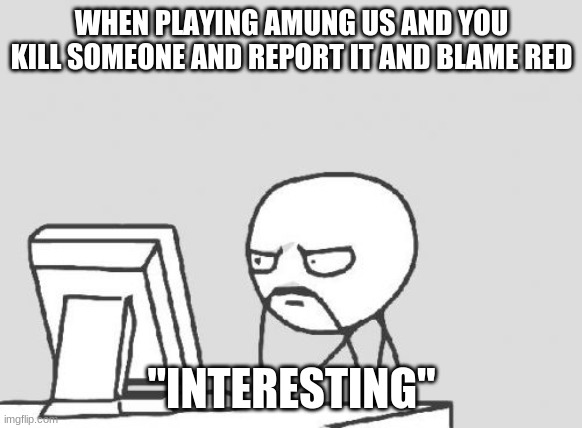 "Computer Guy |  WHEN PLAYING AMUNG US AND YOU KILL SOMEONE AND REPORT IT AND BLAME RED; ""INTERESTING"" 