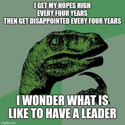 Philosoraptor |  I GET MY HOPES HIGH EVERY FOUR YEARS THEN GET DISAPPOINTED EVERY FOUR YEARS; I WONDER WHAT IS LIKE TO HAVE A LEADER | image tagged in memes,philosoraptor | made w/ Imgflip meme maker