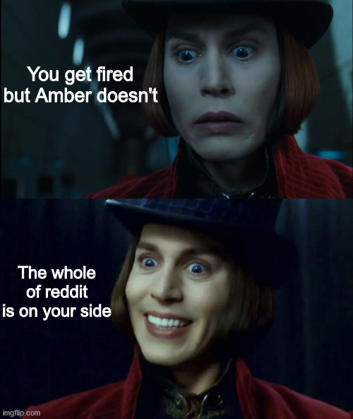 You get fired but Amber doesn't; The whole of reddit is on your side | image tagged in memes | made w/ Imgflip meme maker