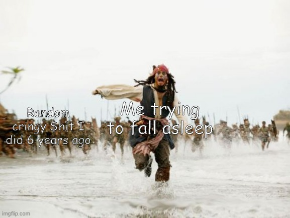 It happens to all of us |  Me trying to fall asleep; Random cringy $hit I did 6 years ago | image tagged in memes,jack sparrow being chased | made w/ Imgflip meme maker