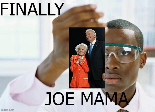 Finally | image tagged in joe biden,mom,joe mama,finally | made w/ Imgflip meme maker