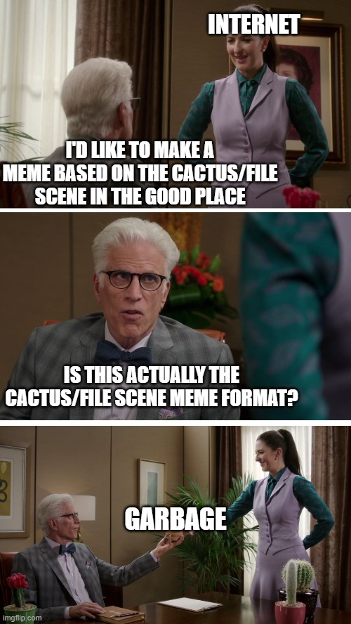 The Good Place Cactus File Scene |  INTERNET; I'D LIKE TO MAKE A MEME BASED ON THE CACTUS/FILE SCENE IN THE GOOD PLACE; IS THIS ACTUALLY THE CACTUS/FILE SCENE MEME FORMAT? GARBAGE | image tagged in the good place,cactus,file,janet | made w/ Imgflip meme maker
