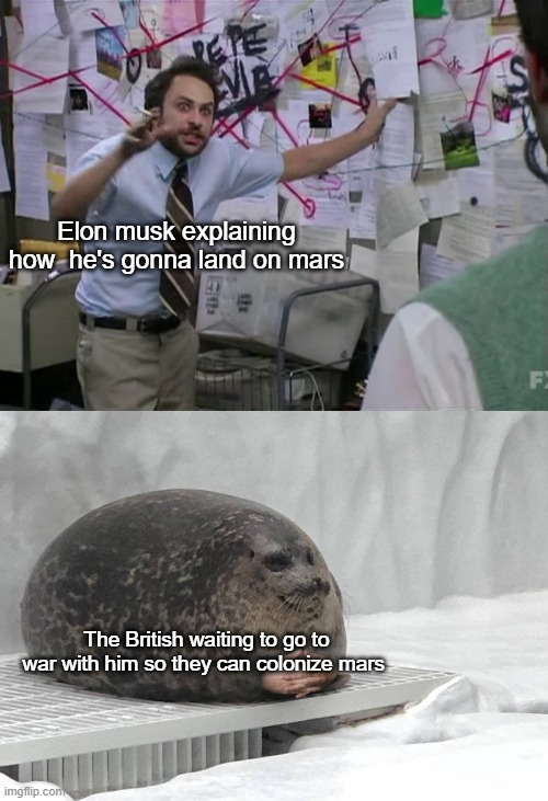British empire do be coming |  Elon musk explaining how  he's gonna land on mars; The British waiting to go to war with him so they can colonize mars | image tagged in mars,elon musk,british,british empire,space,seals | made w/ Imgflip meme maker