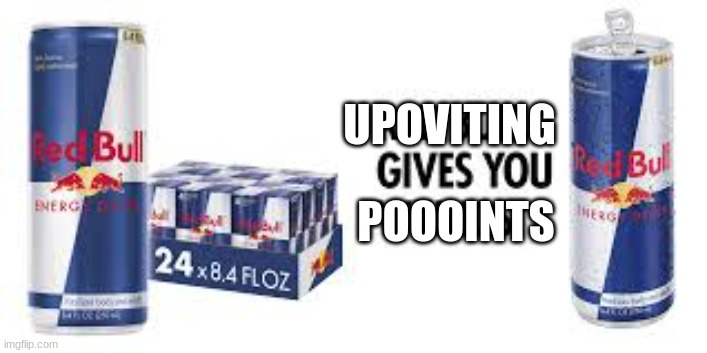 UPOVITING; POOOINTS | image tagged in red bull | made w/ Imgflip meme maker