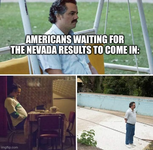 Sad Pablo Escobar Meme |  AMERICANS WAITING FOR THE NEVADA RESULTS TO COME IN: | image tagged in memes,sad pablo escobar | made w/ Imgflip meme maker