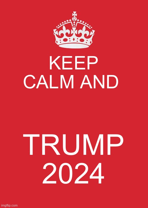 Keep calm and trump 2024 |  KEEP CALM AND; TRUMP 2024 | image tagged in memes,keep calm and carry on red | made w/ Imgflip meme maker