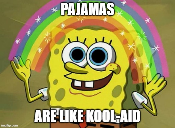 Imagination Spongebob |  PAJAMAS; ARE LIKE KOOL-AID | image tagged in memes,imagination spongebob | made w/ Imgflip meme maker