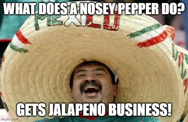 Daily Bad Dad Joke of the Day November 7 2020 |  WHAT DOES A NOSEY PEPPER DO? GETS JALAPENO BUSINESS! | image tagged in happy mexican | made w/ Imgflip meme maker