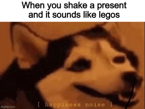 [happiness noise] |  When you shake a present and it sounds like legos | image tagged in happiness noise,memes,childhood,relatable,funny | made w/ Imgflip meme maker
