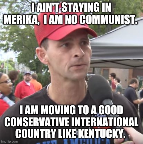 I am moving out of here |  I AIN'T STAYING IN MERIKA,  I AM NO COMMUNIST. I AM MOVING TO A GOOD CONSERVATIVE INTERNATIONAL COUNTRY LIKE KENTUCKY. | image tagged in trump supporter,rigged elections,2020 elections,joe biden,nevertrump,maga | made w/ Imgflip meme maker