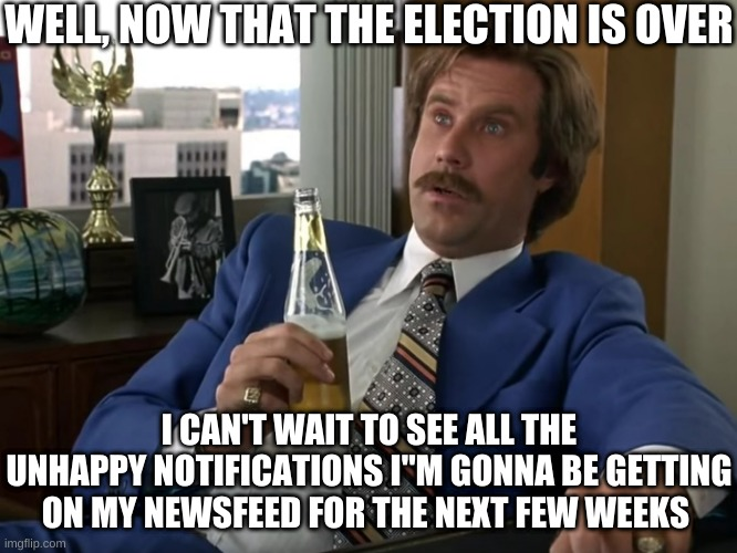 "How many of you are in this boat? |  WELL, NOW THAT THE ELECTION IS OVER; I CAN'T WAIT TO SEE ALL THE UNHAPPY NOTIFICATIONS I""M GONNA BE GETTING ON MY NEWSFEED FOR THE NEXT FEW WEEKS 