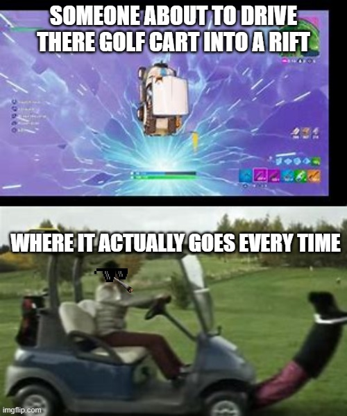 Rift |  SOMEONE ABOUT TO DRIVE THERE GOLF CART INTO A RIFT; WHERE IT ACTUALLY GOES EVERY TIME | image tagged in fortnite | made w/ Imgflip meme maker