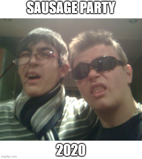 Sausage Party 2020 |  SAUSAGE PARTY; 2020 | image tagged in sausage party | made w/ Imgflip meme maker