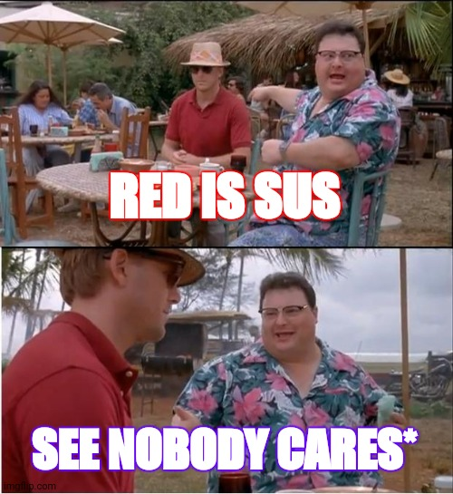 Among us lovers |  RED IS SUS; SEE NOBODY CARES* | image tagged in memes,see nobody cares | made w/ Imgflip meme maker