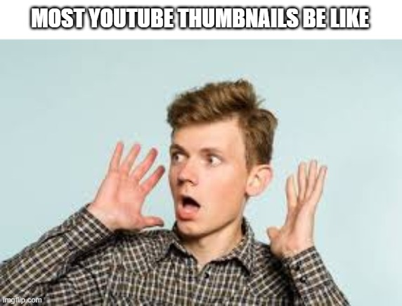 Image title |  MOST YOUTUBE THUMBNAILS BE LIKE | image tagged in memes,shocked face,youtube | made w/ Imgflip meme maker