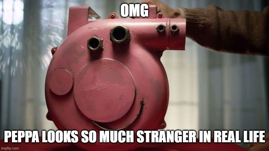 People Really Get Creative Under Pressure |  OMG; PEPPA LOOKS SO MUCH STRANGER IN REAL LIFE | image tagged in peppa pig,creepy,metal head,omg,what am i doing with my life,not funny | made w/ Imgflip meme maker