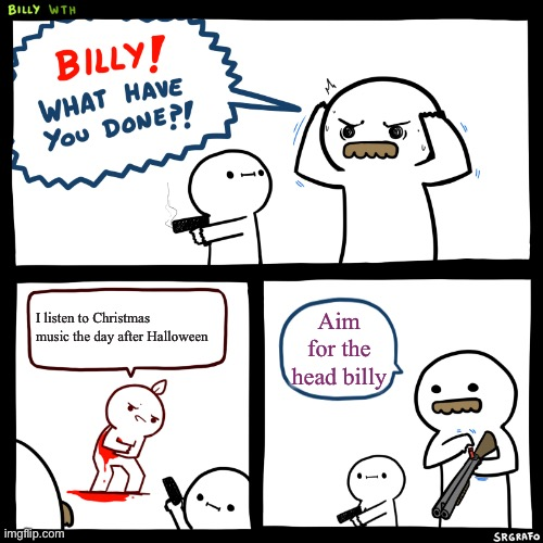 BILLY BILLY BILLY |  I listen to Christmas music the day after Halloween; Aim for the head billy | image tagged in billy what have you done | made w/ Imgflip meme maker