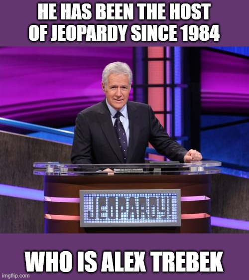 R.I.P. Alex Trebek 1940-2020 |  HE HAS BEEN THE HOST OF JEOPARDY SINCE 1984; WHO IS ALEX TREBEK | image tagged in alex trebek jeopardy,game show,jeopardy,r i p | made w/ Imgflip meme maker