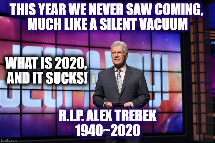 R.I.P. to my favorite Game Show Host |  THIS YEAR WE NEVER SAW COMING,  MUCH LIKE A SILENT VACUUM; WHAT IS 2020,  AND IT SUCKS! R.I.P. ALEX TREBEK 1940~2020 | image tagged in jeopardy,2020 sucks,alex trebek,rip,2020 | made w/ Imgflip meme maker