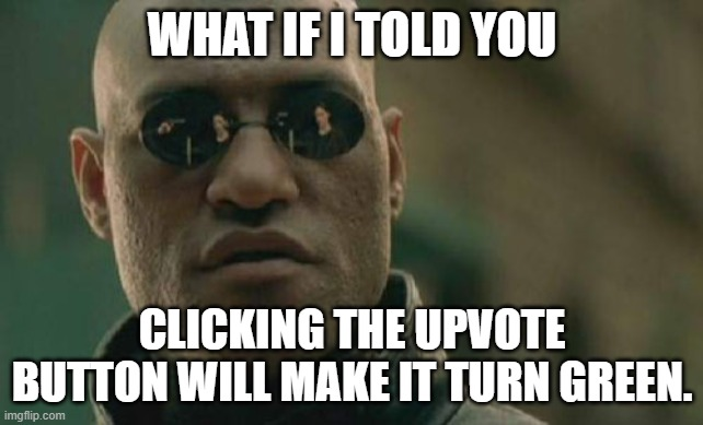 Upvote this to see if i'm right |  WHAT IF I TOLD YOU; CLICKING THE UPVOTE BUTTON WILL MAKE IT TURN GREEN. | image tagged in memes,matrix morpheus,upvote,magic | made w/ Imgflip meme maker