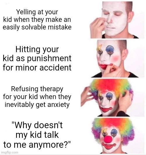 "Don't Be This Kind Of Parent |  Yelling at your kid when they make an easily solvable mistake; Hitting your kid as punishment for minor accident; Refusing therapy for your kid when they inevitably get anxiety; ""Why doesn't my kid talk to me anymore?"" 