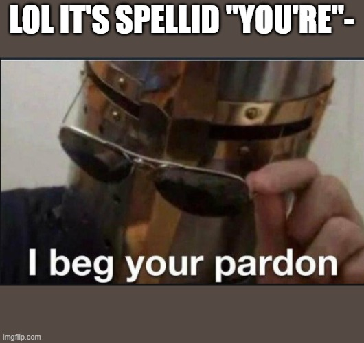 "I beg your pardon |  LOL IT'S SPELLID ""YOU'RE""- 