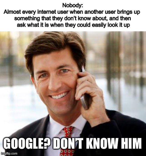 Admit it, we're all guilty of this |  Nobody: Almost every internet user when another user brings up  something that they don't know about, and then  ask what it is when they could easily look it up; GOOGLE? DON'T KNOW HIM | image tagged in memes,arrogant rich man,funny | made w/ Imgflip meme maker
