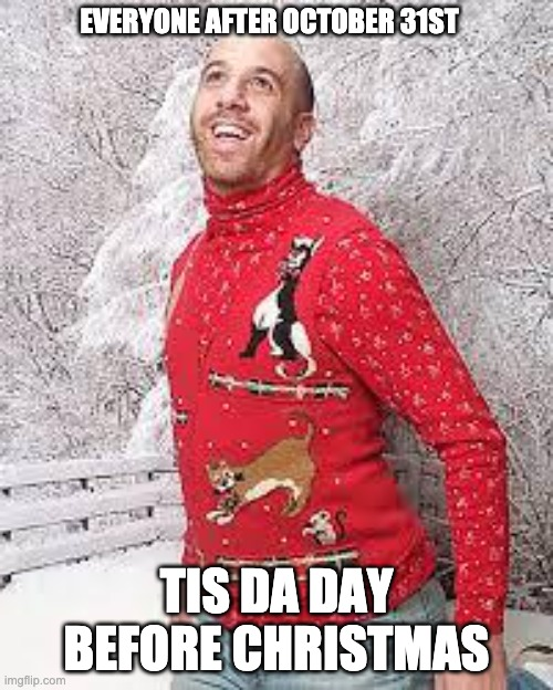 Christmas Sweater |  EVERYONE AFTER OCTOBER 31ST; TIS DA DAY BEFORE CHRISTMAS | image tagged in christmas sweater | made w/ Imgflip meme maker