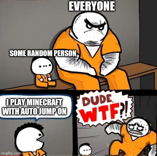 E |  EVERYONE; SOME RANDOM PERSON; I PLAY MINECRAFT WITH AUTO JUMP ON | image tagged in surprised bulky prisoner | made w/ Imgflip meme maker