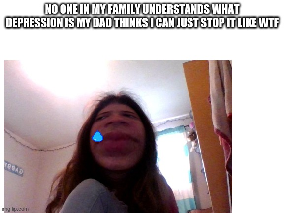 NO ONE IN MY FAMILY UNDERSTANDS WHAT DEPRESSION IS MY DAD THINKS I CAN JUST STOP IT LIKE WTF | image tagged in depression,suicide | made w/ Imgflip meme maker