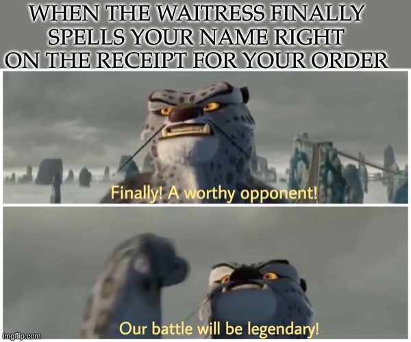 I mean, has this happened to anybody else?? |  WHEN THE WAITRESS FINALLY SPELLS YOUR NAME RIGHT ON THE RECEIPT FOR YOUR ORDER | image tagged in our battle will be legendary | made w/ Imgflip meme maker