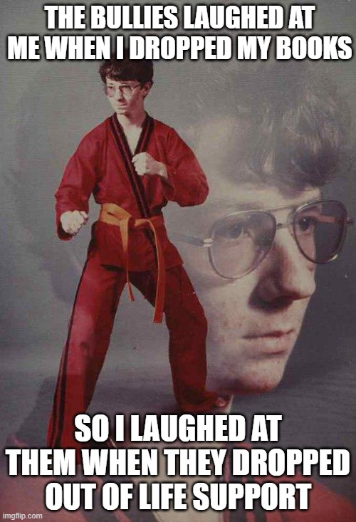 Karate Kyle |  THE BULLIES LAUGHED AT ME WHEN I DROPPED MY BOOKS; SO I LAUGHED AT THEM WHEN THEY DROPPED OUT OF LIFE SUPPORT | image tagged in memes,karate kyle | made w/ Imgflip meme maker