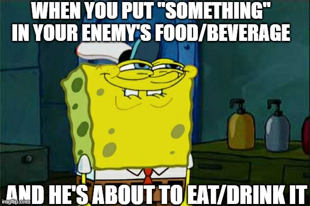 "Sweet Revenge ? |  WHEN YOU PUT ""SOMETHING"" IN YOUR ENEMY'S FOOD/BEVERAGE; AND HE'S ABOUT TO EAT/DRINK IT 