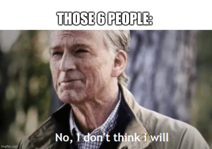 No, i dont think i will | THOSE 6 PEOPLE: | image tagged in no i dont think i will | made w/ Imgflip meme maker