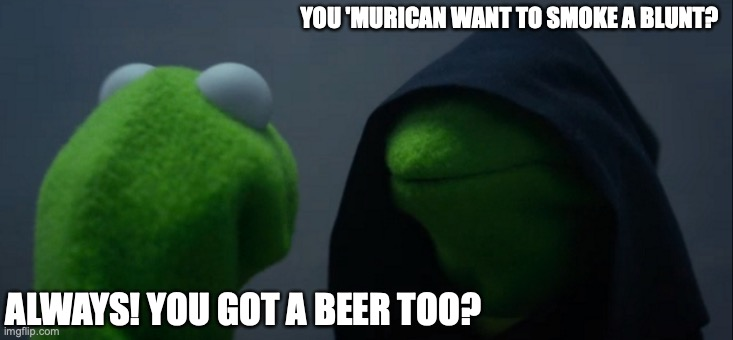 Life in Russia |  YOU 'MURICAN WANT TO SMOKE A BLUNT? ALWAYS! YOU GOT A BEER TOO? | image tagged in memes,evil kermit | made w/ Imgflip meme maker