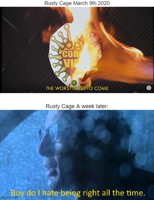 It was |  Rusty Cage March 9th 2020; Rusty Cage A week later: | image tagged in rusty cage,covid,coronavirus,ian malcolm,jurassic park | made w/ Imgflip meme maker