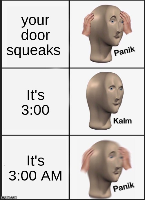 Omae wa, mou, shinderiu |  your door squeaks; It's 3:00; It's 3:00 AM | image tagged in memes,panik kalm panik | made w/ Imgflip meme maker