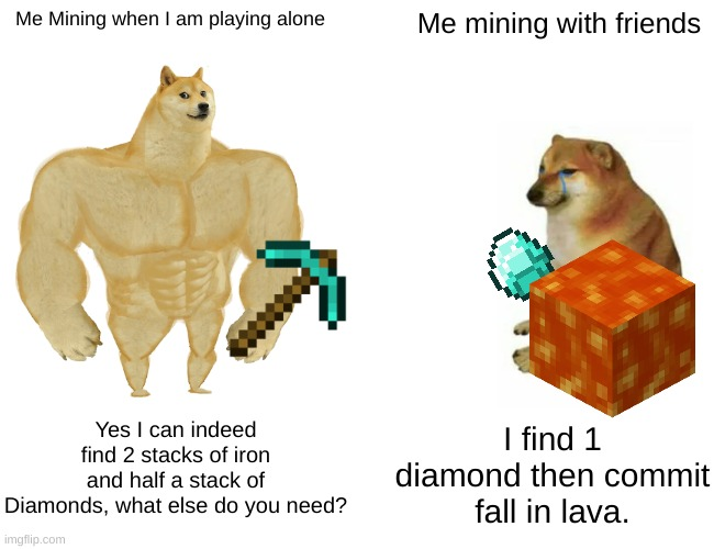 may not be relatable |  Me Mining when I am playing alone; Me mining with friends; Yes I can indeed find 2 stacks of iron and half a stack of Diamonds, what else do you need? I find 1 diamond then commit fall in lava. | image tagged in memes,buff doge vs cheems | made w/ Imgflip meme maker