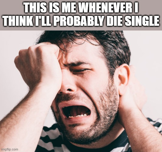 I'll Probably Die Single |  THIS IS ME WHENEVER I THINK I'LL PROBABLY DIE SINGLE | image tagged in when i think,die,single,crying,funny,wtf | made w/ Imgflip meme maker