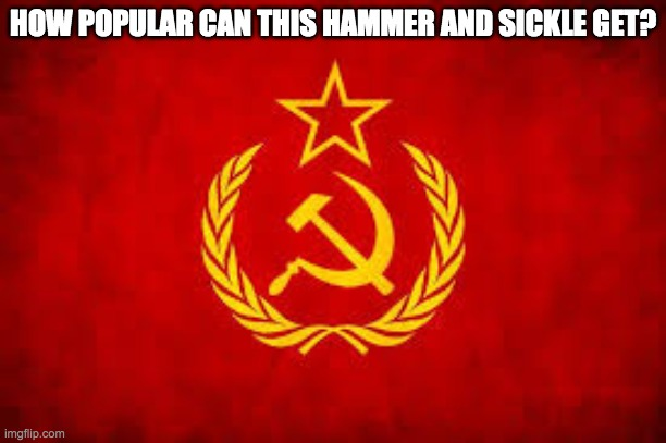 probably not much |  HOW POPULAR CAN THIS HAMMER AND SICKLE GET? | image tagged in soviet union,soviet,soviet russia | made w/ Imgflip meme maker