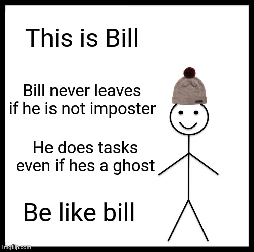 Among us be like bill |  This is Bill; Bill never leaves if he is not imposter; He does tasks even if hes a ghost; Be like bill | image tagged in memes,be like bill,among us | made w/ Imgflip meme maker