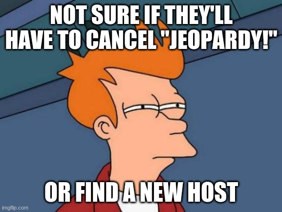 "I mean, if ""Family Feud"" can replace their hosts, why not ""Jeopardy!""? (No disrespect intended to the now-late Alex Trebek) 