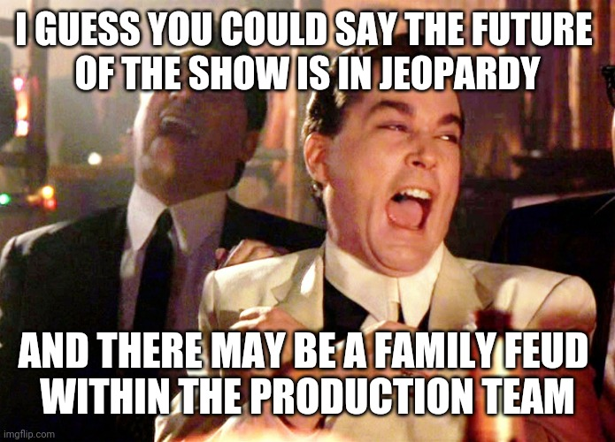 Good Fellas Hilarious Meme | I GUESS YOU COULD SAY THE FUTURE  OF THE SHOW IS IN JEOPARDY AND THERE MAY BE A FAMILY FEUD  WITHIN THE PRODUCTION TEAM | image tagged in memes,good fellas hilarious | made w/ Imgflip meme maker