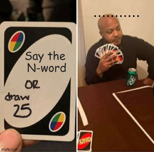 UNO Draw 25 Cards Meme |  ........... Say the  N-word | image tagged in memes,uno draw 25 cards | made w/ Imgflip meme maker