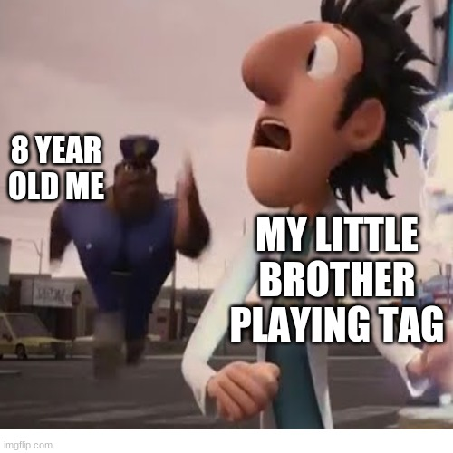 Relatable? |  8 YEAR OLD ME; MY LITTLE BROTHER PLAYING TAG | image tagged in officer earl running | made w/ Imgflip meme maker