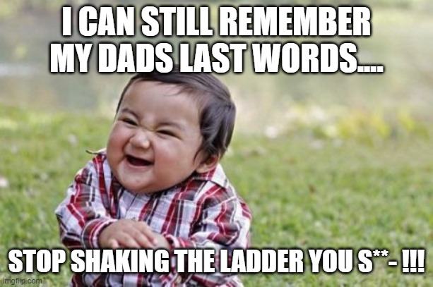 Evil Toddler |  I CAN STILL REMEMBER MY DADS LAST WORDS.... STOP SHAKING THE LADDER YOU S**- !!! | image tagged in memes | made w/ Imgflip meme maker