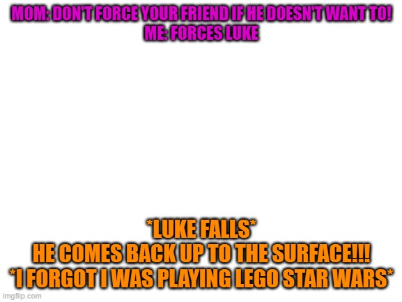 blank white template |  MOM: DON'T FORCE YOUR FRIEND IF HE DOESN'T WANT TO! ME: FORCES LUKE; *LUKE FALLS* HE COMES BACK UP TO THE SURFACE!!! *I FORGOT I WAS PLAYING LEGO STAR WARS* | image tagged in blank white template,lego star wars | made w/ Imgflip meme maker