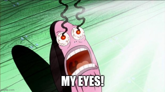 Spongebob My Eyes | MY EYES! | image tagged in spongebob my eyes | made w/ Imgflip meme maker